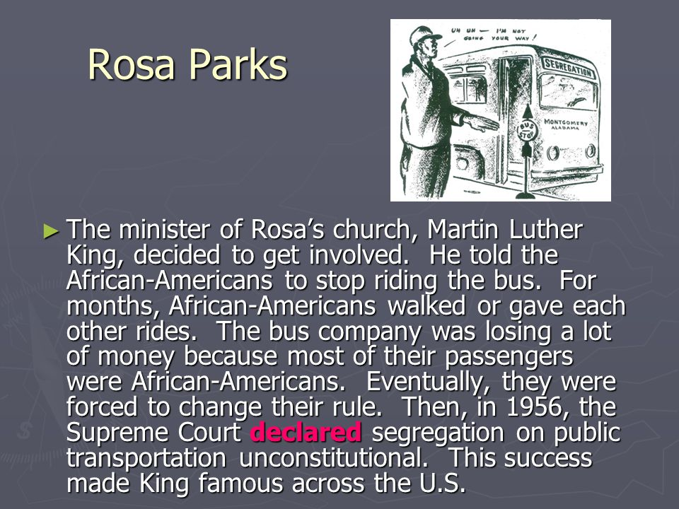 Rosa Parks ► In Alabama, the bus company had a rule that said all African-Americans had to sit in the back of the bus. ► In 1955, Rosa Parks, an Afric