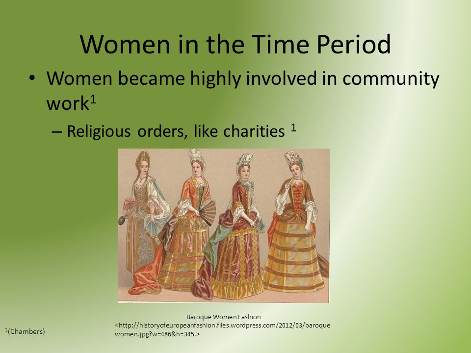 Women in the Time Period Women became highly involved in community work 1 – Religious orders, like charities 1 1 (Chambers) Baroque Women Fashion