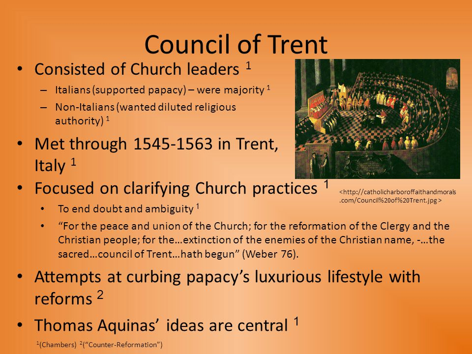 Council of Trent Consisted of Church leaders 1 – Italians (supported papacy) – were majority 1 – Non-Italians (wanted diluted religious authority) 1 Met through 1545-1563 in Trent, Italy 1 1 (Chambers) 2 ( Counter-Reformation ) Focused on clarifying Church practices 1 To end doubt and ambiguity 1 For the peace and union of the Church; for the reformation of the Clergy and the Christian people; for the…extinction of the enemies of the Christian name, -…the sacred…council of Trent…hath begun (Weber 76).
