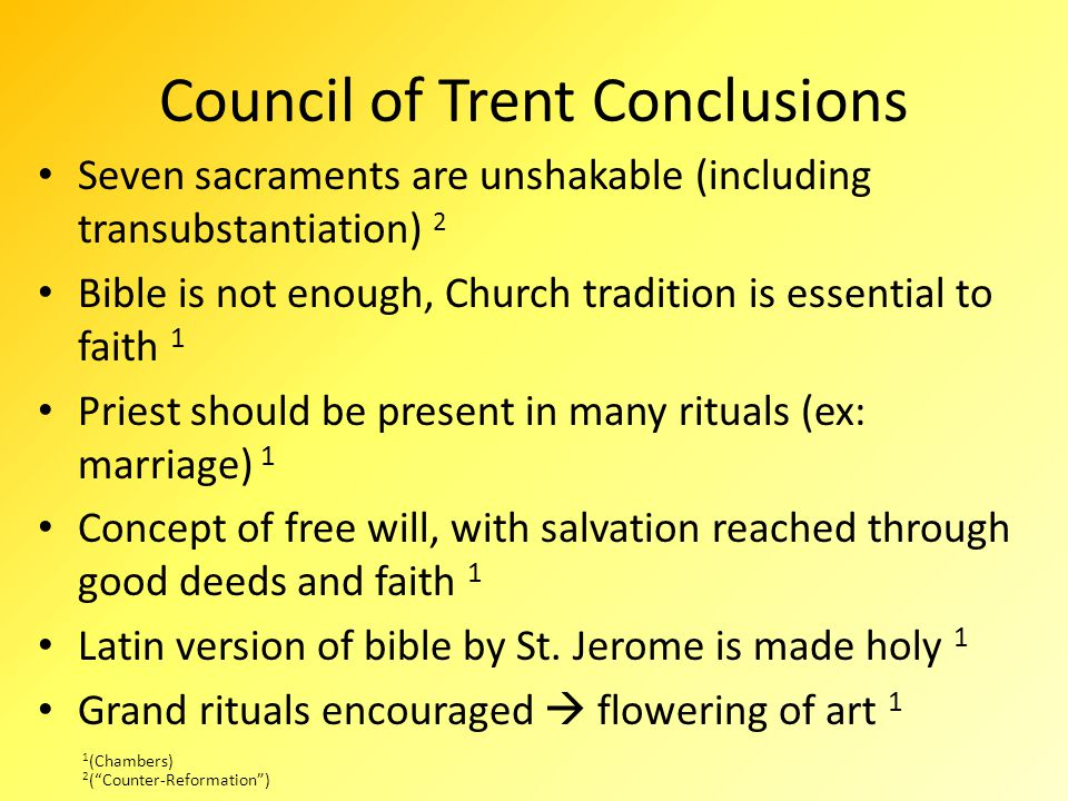 Council of Trent Conclusions Seven sacraments are unshakable (including transubstantiation) 2 Bible is not enough, Church tradition is essential to faith 1 Priest should be present in many rituals (ex: marriage) 1 Concept of free will, with salvation reached through good deeds and faith 1 Latin version of bible by St.