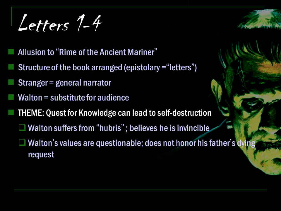 "Letters 1-4 Allusion to ""Rime of the Ancient Mariner"" Structure of the book arranged (epistolary =""letters"") Stranger = general narrator Walton = subs"