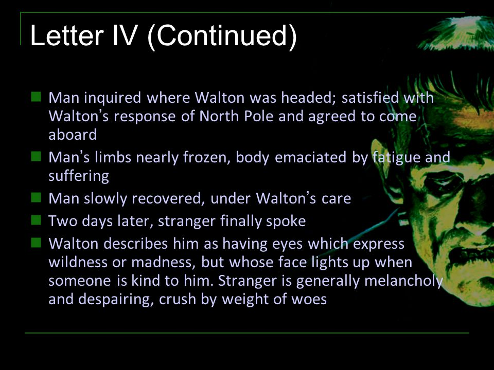 Letter IV (Continued) Man inquired where Walton was headed; satisfied with Walton's response of North Pole and agreed to come aboard Man's limbs nearl