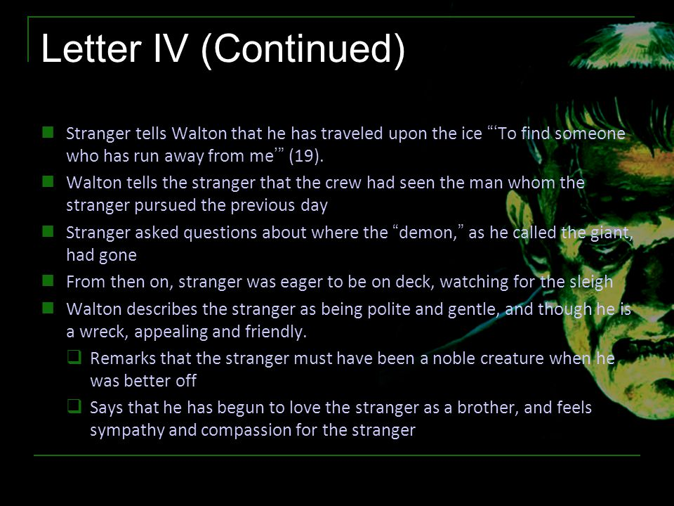 "Letter IV (Continued) Stranger tells Walton that he has traveled upon the ice ""'To find someone who has run away from me'"" (19). Walton tells the stra"