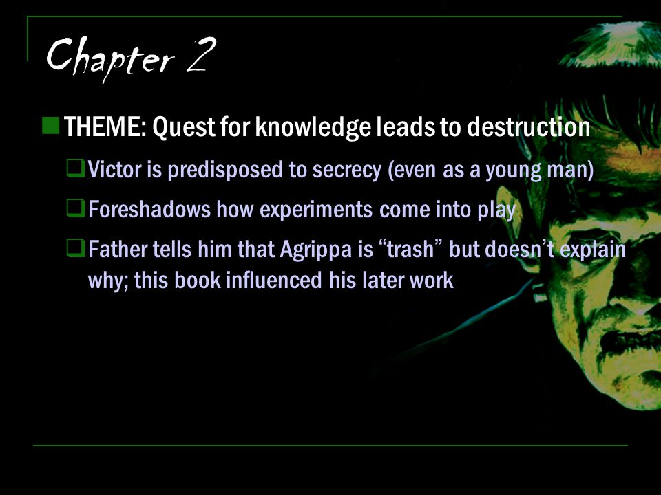 Chapter 2 THEME: Quest for knowledge leads to destruction  Victor is predisposed to secrecy (even as a young man)  Foreshadows how experiments come