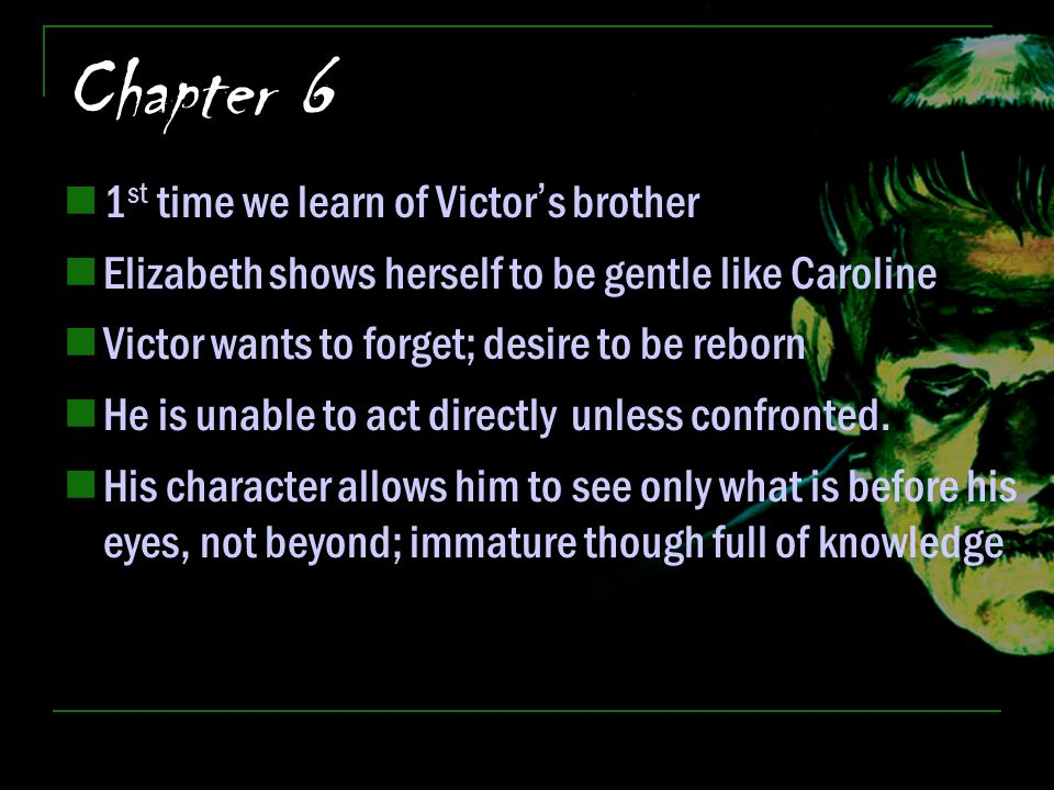 Chapter 6 1 st time we learn of Victor's brother Elizabeth shows herself to be gentle like Caroline Victor wants to forget; desire to be reborn He is