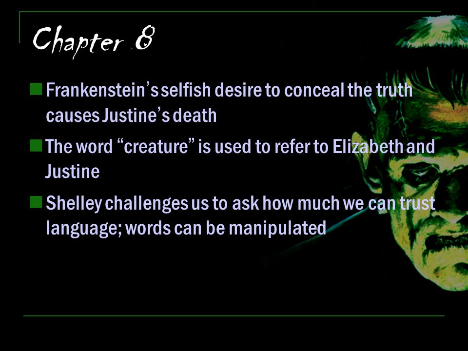 "Chapter 8 Frankenstein's selfish desire to conceal the truth causes Justine's death The word ""creature"" is used to refer to Elizabeth and Justine Shel"