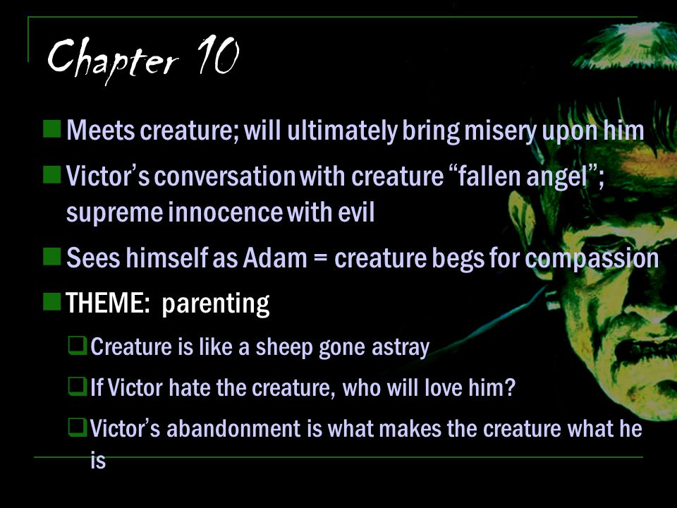 "Chapter 10 Meets creature; will ultimately bring misery upon him Victor's conversation with creature ""fallen angel""; supreme innocence with evil Sees"