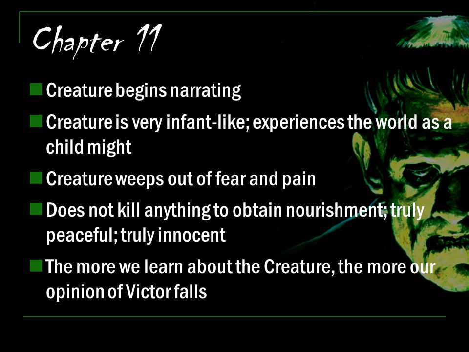 Chapter 11 Creature begins narrating Creature is very infant-like; experiences the world as a child might Creature weeps out of fear and pain Does not
