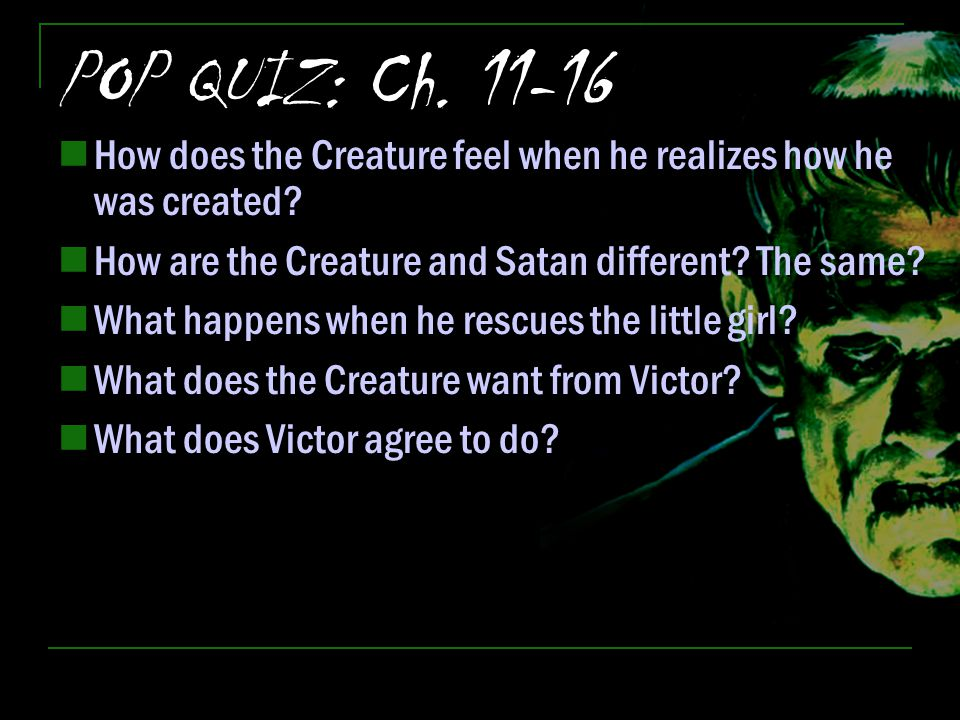 POP QUIZ: Ch. 11-16 How does the Creature feel when he realizes how he was created? How are the Creature and Satan different? The same? What happens w
