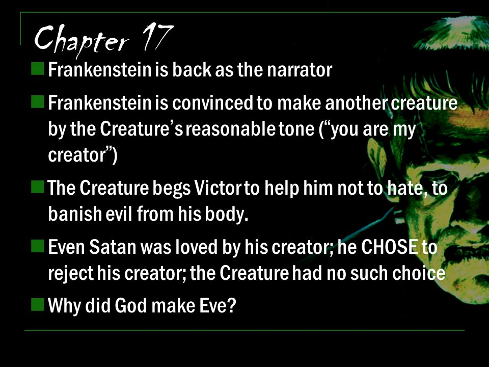 "Chapter 17 Frankenstein is back as the narrator Frankenstein is convinced to make another creature by the Creature's reasonable tone (""you are my crea"