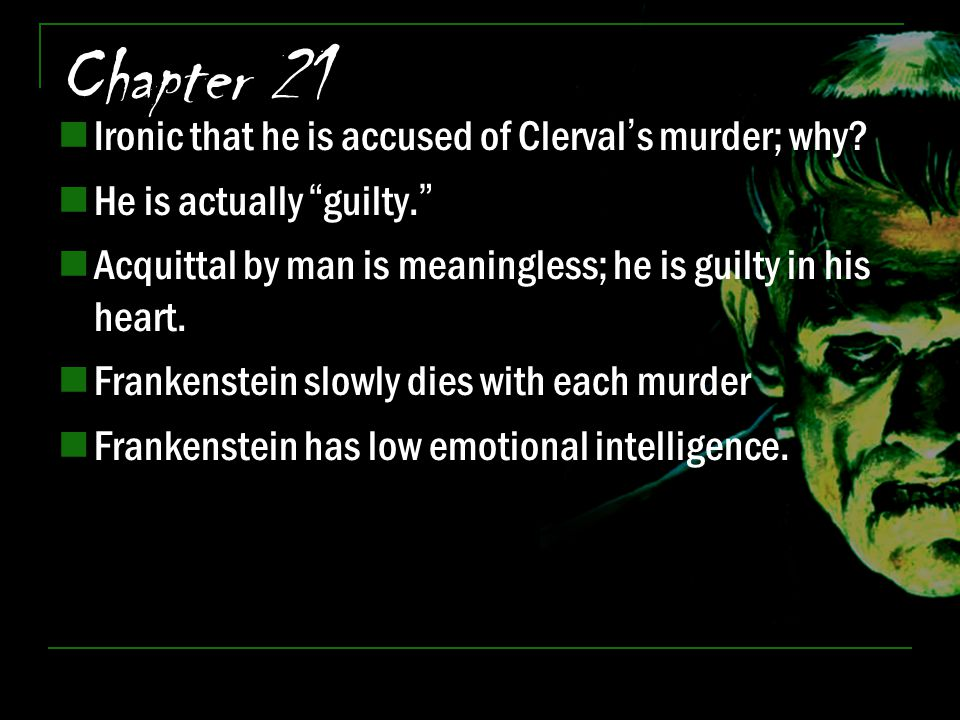 "Chapter 21 Ironic that he is accused of Clerval's murder; why? He is actually ""guilty."" Acquittal by man is meaningless; he is guilty in his heart. Fr"