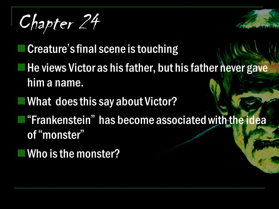 "Chapter 24 Creature's final scene is touching He views Victor as his father, but his father never gave him a name. What does this say about Victor? ""F"