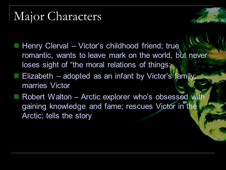 "Major Characters Henry Clerval – Victor's childhood friend; true romantic, wants to leave mark on the world, but never loses sight of ""the moral relat"
