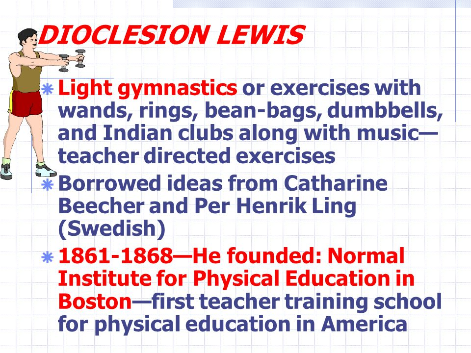 DIOCLESION LEWIS  Light gymnastics or exercises with wands, rings, bean-bags, dumbbells, and Indian clubs along with music— teacher directed exercises  Borrowed ideas from Catharine Beecher and Per Henrik Ling (Swedish)  1861-1868—He founded: Normal Institute for Physical Education in Boston—first teacher training school for physical education in America