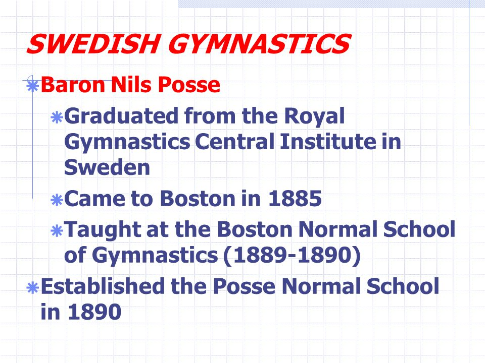 SWEDISH GYMNASTICS  Baron Nils Posse  Graduated from the Royal Gymnastics Central Institute in Sweden  Came to Boston in 1885  Taught at the Boston Normal School of Gymnastics (1889-1890)  Established the Posse Normal School in 1890