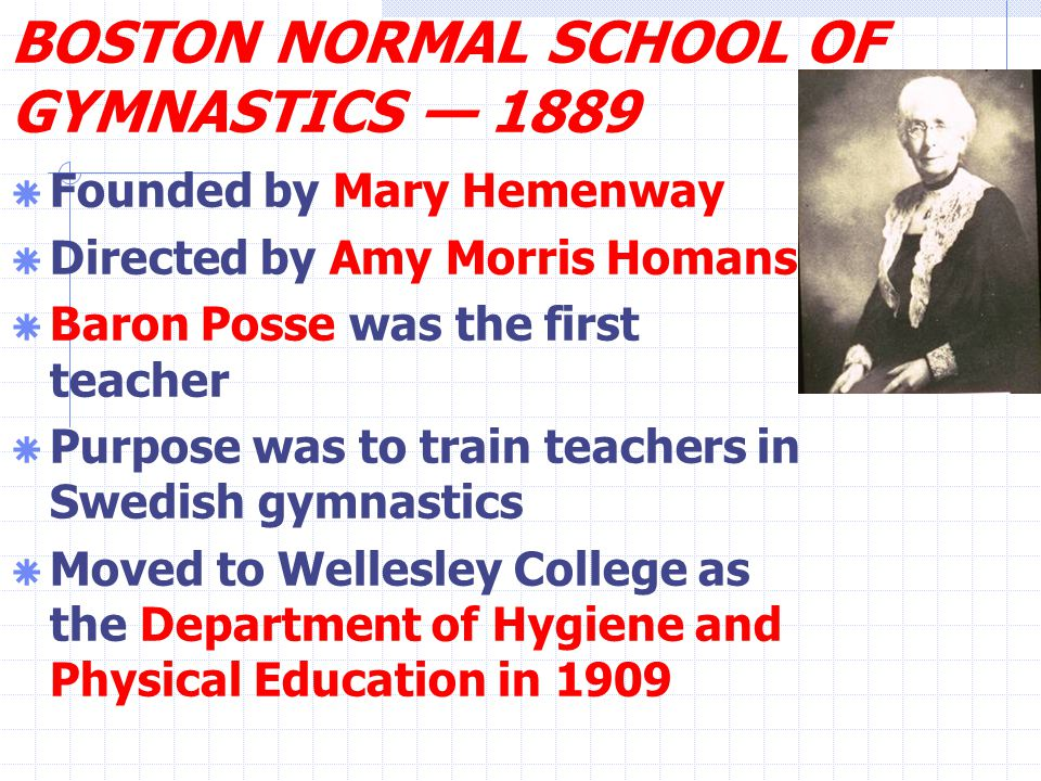 BOSTON NORMAL SCHOOL OF GYMNASTICS — 1889  Founded by Mary Hemenway  Directed by Amy Morris Homans  Baron Posse was the first teacher  Purpose was to train teachers in Swedish gymnastics  Moved to Wellesley College as the Department of Hygiene and Physical Education in 1909