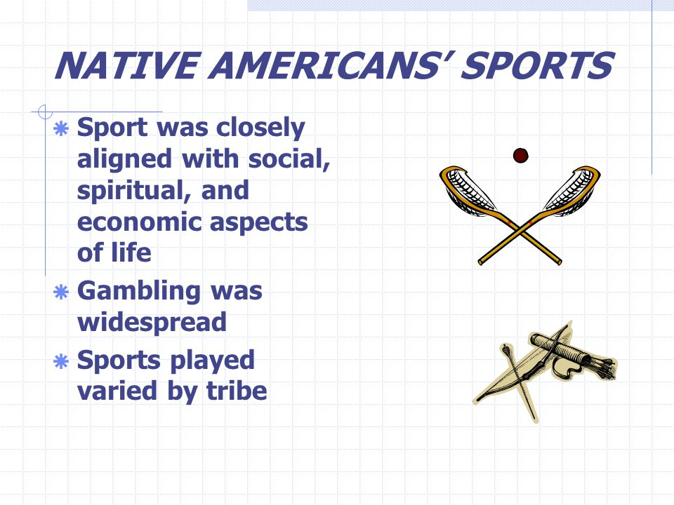 NATIVE AMERICANS' SPORTS  Sport was closely aligned with social, spiritual, and economic aspects of life  Gambling was widespread  Sports played varied by tribe