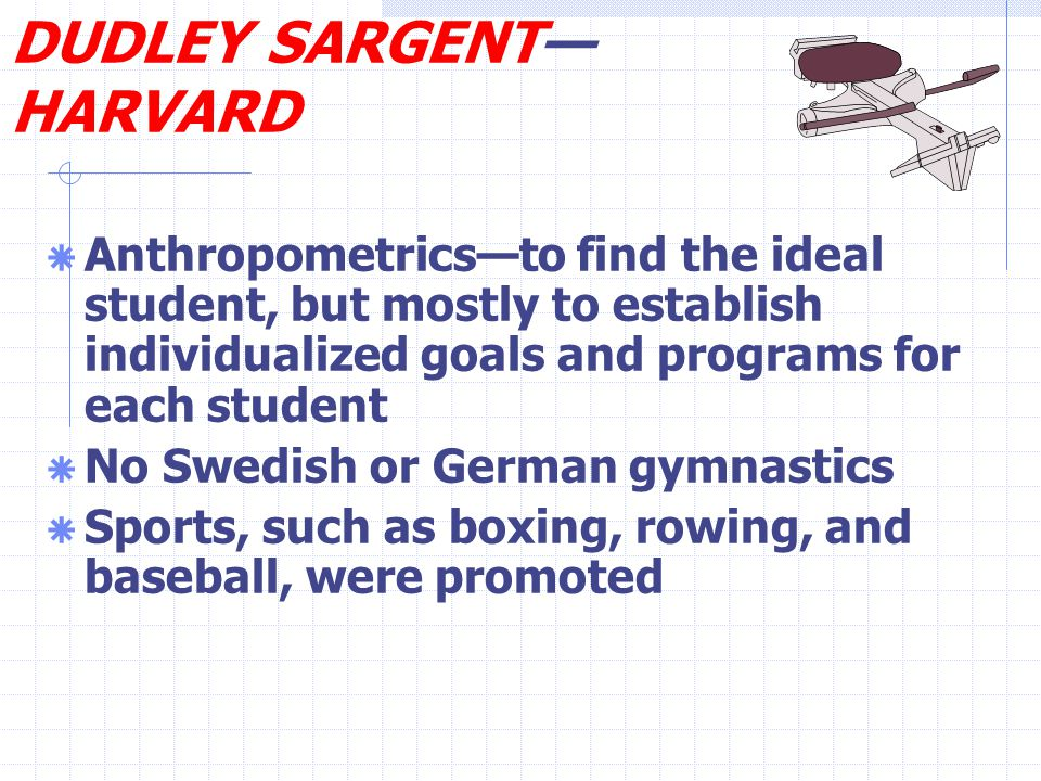 DUDLEY SARGENT— HARVARD  Anthropometrics—to find the ideal student, but mostly to establish individualized goals and programs for each student  No Swedish or German gymnastics  Sports, such as boxing, rowing, and baseball, were promoted