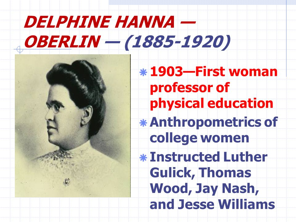 DELPHINE HANNA — OBERLIN — (1885-1920)  1903—First woman professor of physical education  Anthropometrics of college women  Instructed Luther Gulick, Thomas Wood, Jay Nash, and Jesse Williams