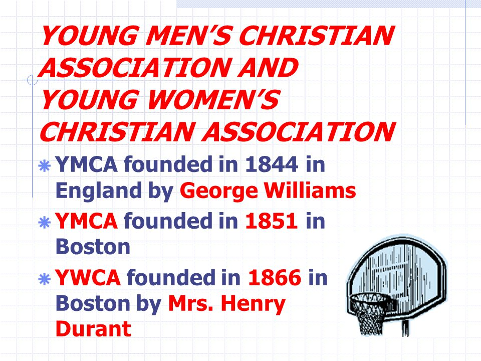 YOUNG MEN'S CHRISTIAN ASSOCIATION AND YOUNG WOMEN'S CHRISTIAN ASSOCIATION  YMCA founded in 1844 in England by George Williams  YMCA founded in 1851 in Boston  YWCA founded in 1866 in Boston by Mrs.