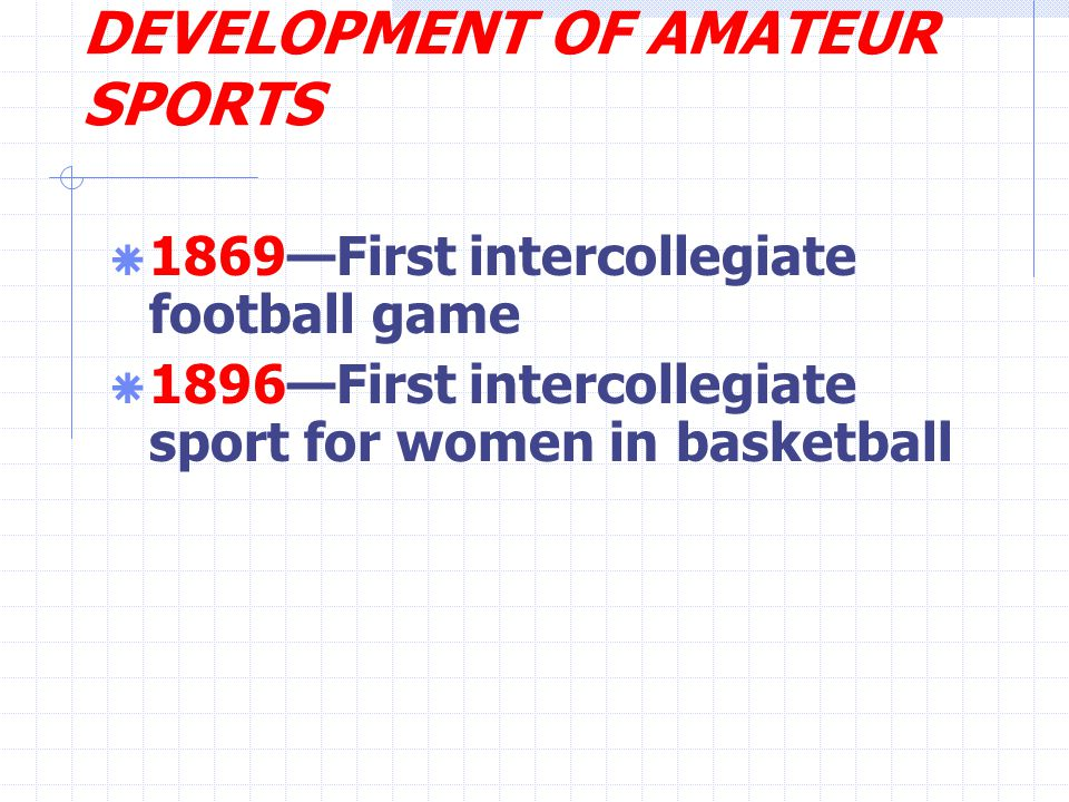 DEVELOPMENT OF AMATEUR SPORTS  1869—First intercollegiate football game  1896—First intercollegiate sport for women in basketball