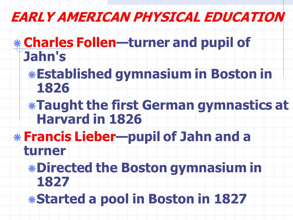 EARLY AMERICAN PHYSICAL EDUCATION  Charles Follen—turner and pupil of Jahn s  Established gymnasium in Boston in 1826  Taught the first German gymnastics at Harvard in 1826  Francis Lieber—pupil of Jahn and a turner  Directed the Boston gymnasium in 1827  Started a pool in Boston in 1827
