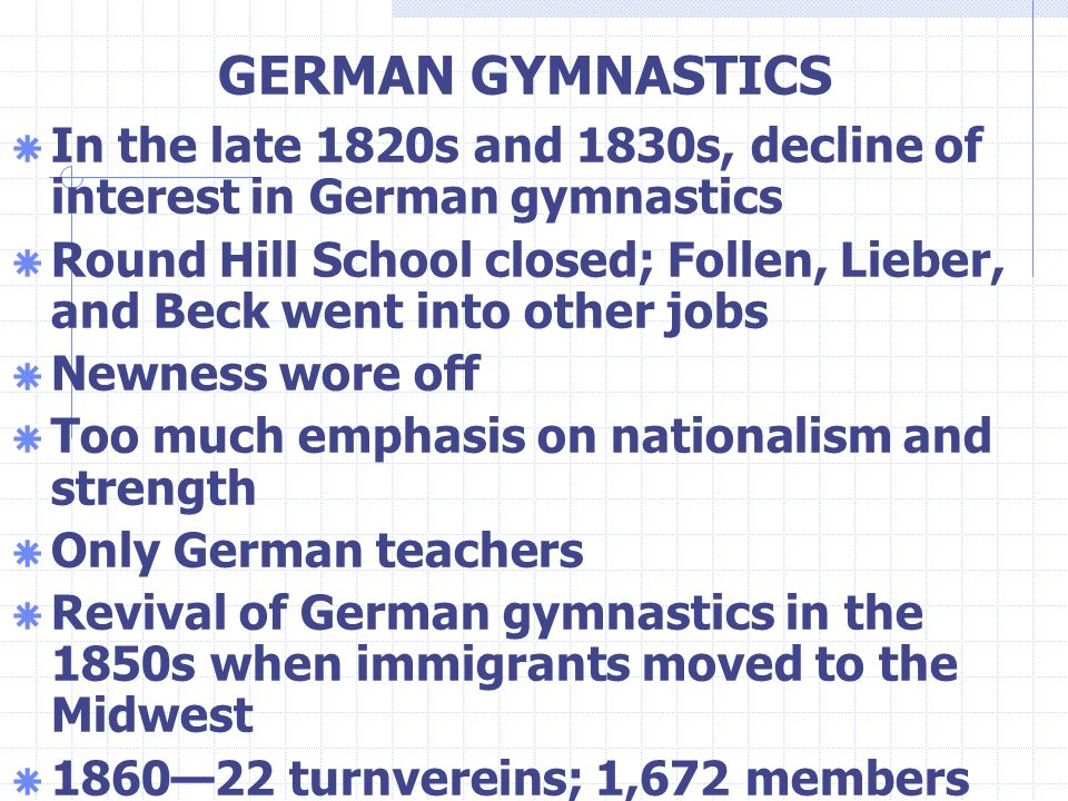 GERMAN GYMNASTICS  In the late 1820s and 1830s, decline of interest in German gymnastics  Round Hill School closed; Follen, Lieber, and Beck went into other jobs  Newness wore off  Too much emphasis on nationalism and strength  Only German teachers  Revival of German gymnastics in the 1850s when immigrants moved to the Midwest  1860—22 turnvereins; 1,672 members
