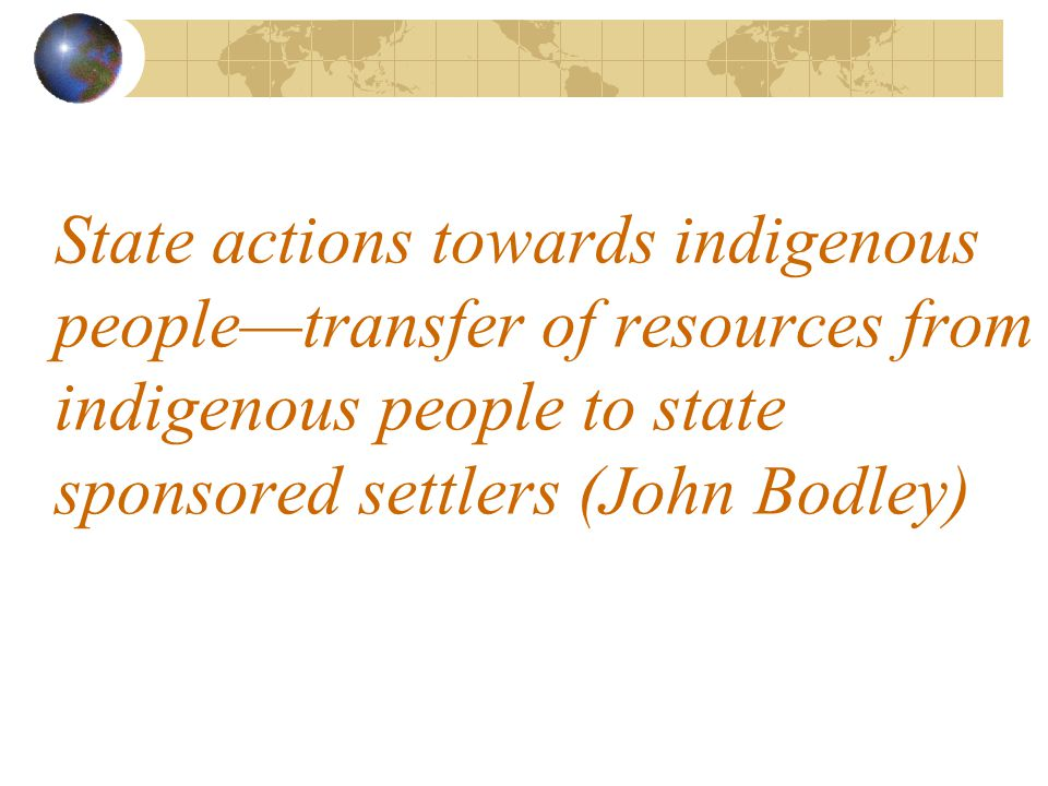 State actions towards indigenous people—transfer of resources from indigenous people to state sponsored settlers (John Bodley)