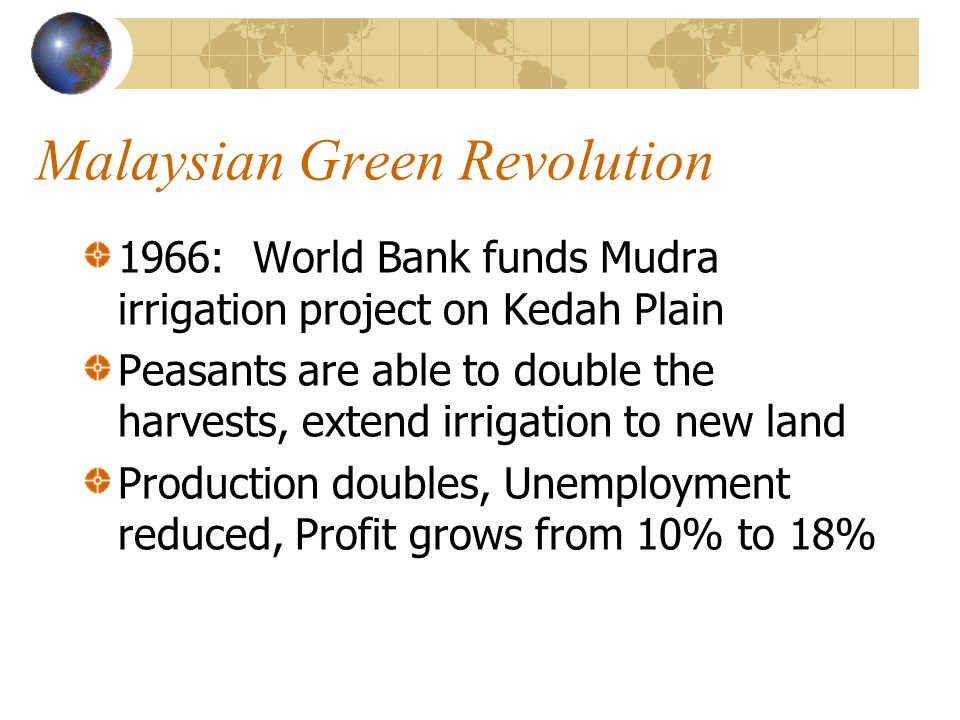 Malaysian Green Revolution 1966: World Bank funds Mudra irrigation project on Kedah Plain Peasants are able to double the harvests, extend irrigation to new land Production doubles, Unemployment reduced, Profit grows from 10% to 18%