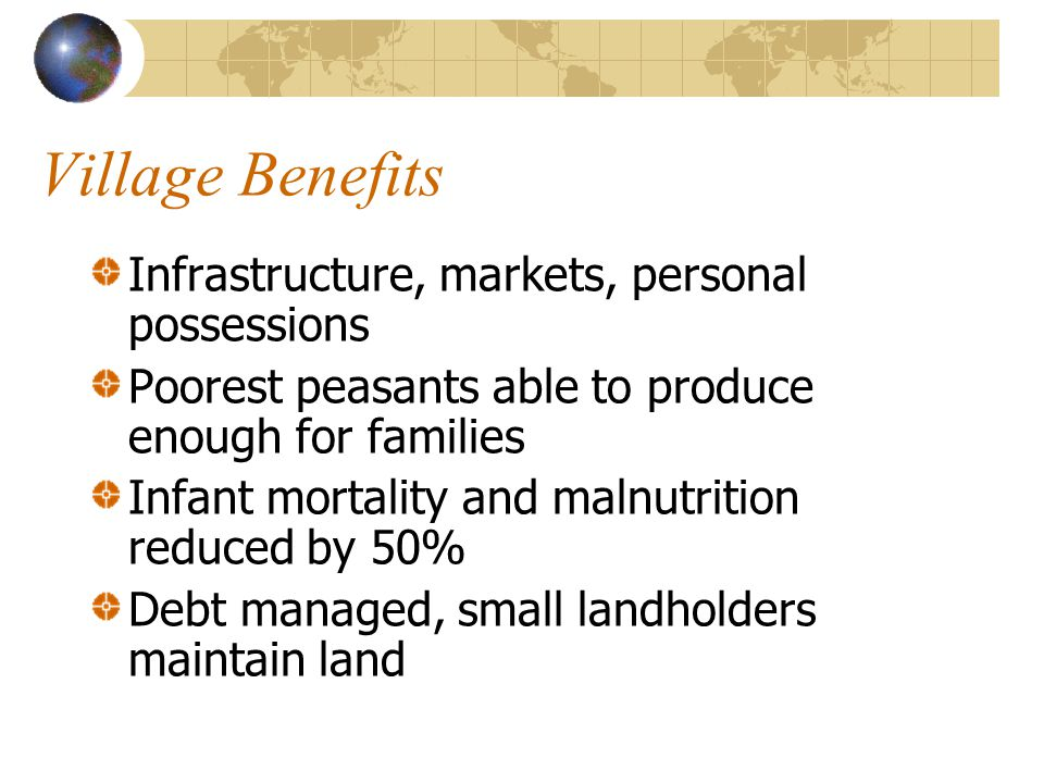 Village Benefits Infrastructure, markets, personal possessions Poorest peasants able to produce enough for families Infant mortality and malnutrition reduced by 50% Debt managed, small landholders maintain land