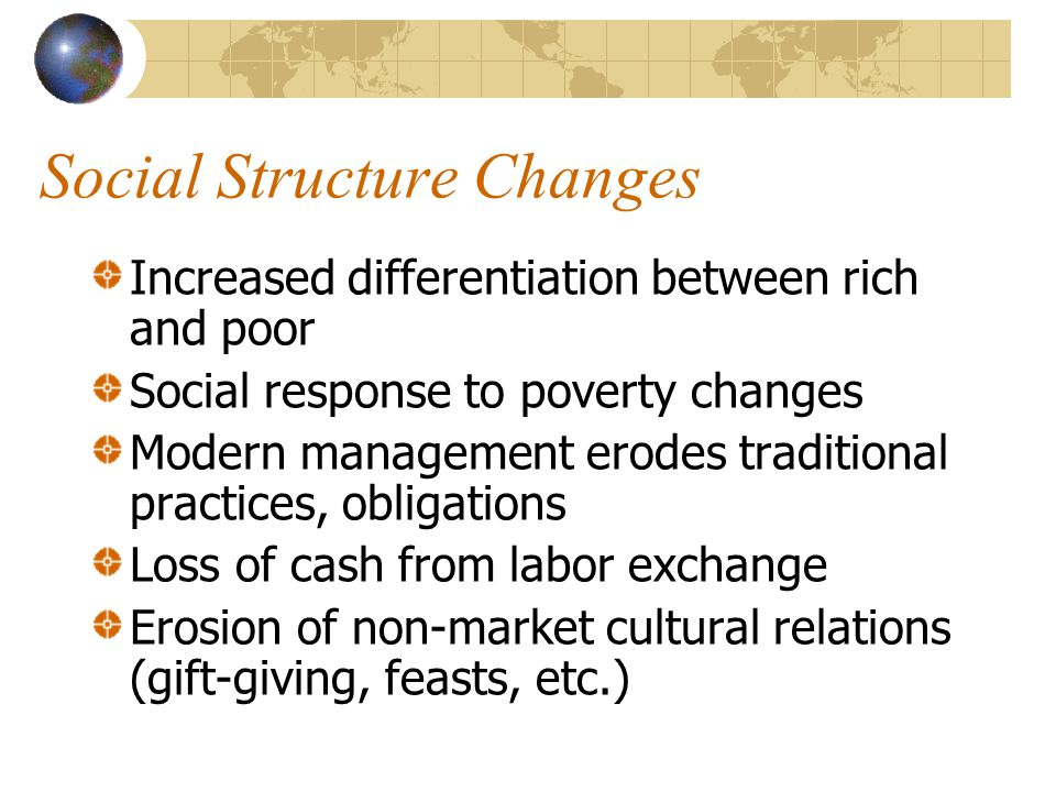 Social Structure Changes Increased differentiation between rich and poor Social response to poverty changes Modern management erodes traditional practices, obligations Loss of cash from labor exchange Erosion of non-market cultural relations (gift-giving, feasts, etc.)
