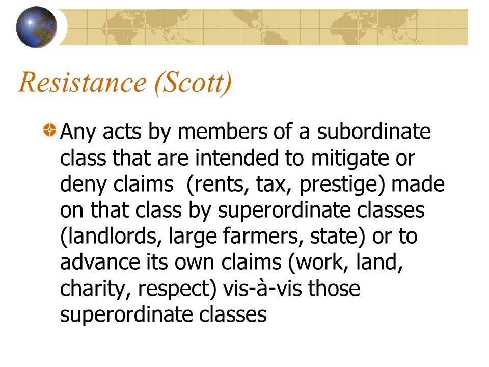 Resistance (Scott) Any acts by members of a subordinate class that are intended to mitigate or deny claims (rents, tax, prestige) made on that class by superordinate classes (landlords, large farmers, state) or to advance its own claims (work, land, charity, respect) vis-à-vis those superordinate classes