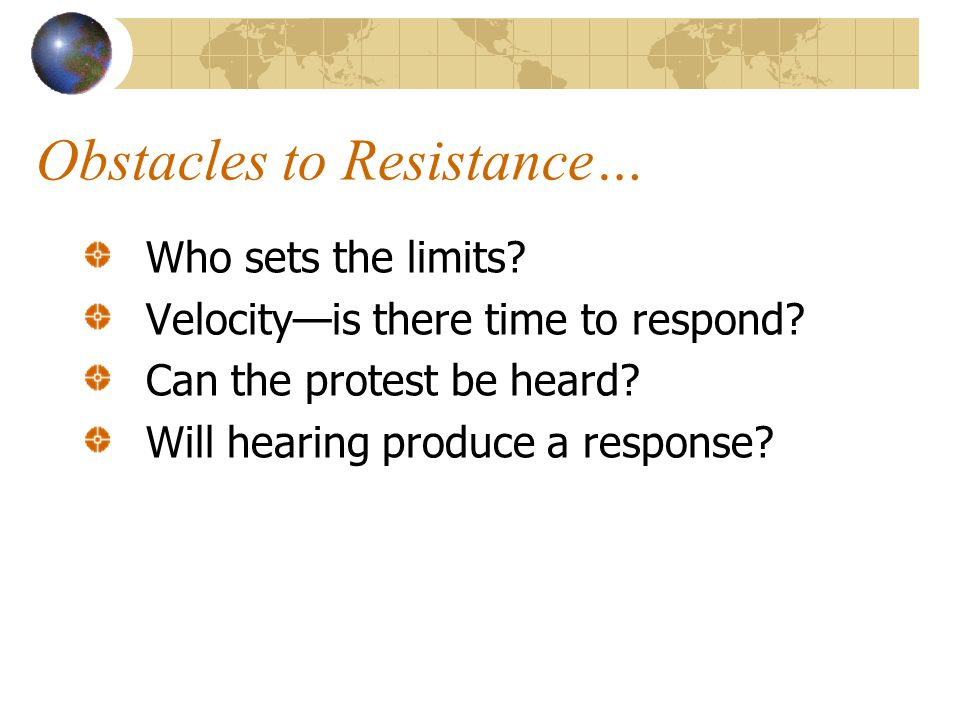 Obstacles to Resistance… Who sets the limits. Velocity—is there time to respond.