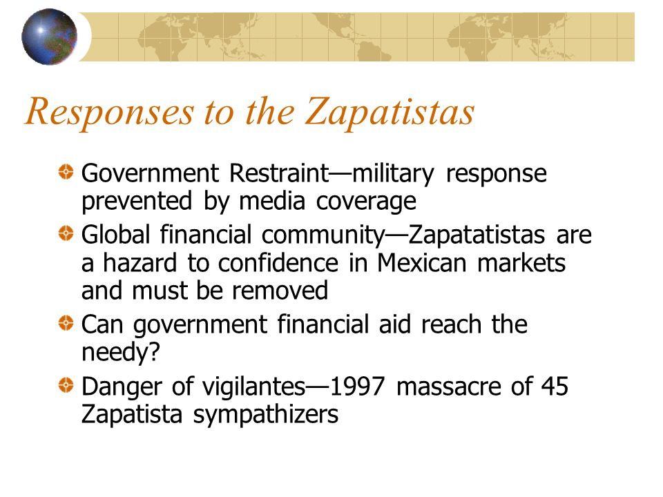 Responses to the Zapatistas Government Restraint—military response prevented by media coverage Global financial community—Zapatatistas are a hazard to confidence in Mexican markets and must be removed Can government financial aid reach the needy.