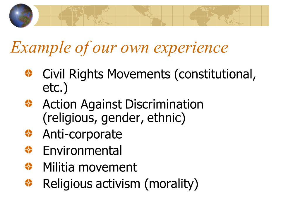 Example of our own experience Civil Rights Movements (constitutional, etc.) Action Against Discrimination (religious, gender, ethnic) Anti-corporate Environmental Militia movement Religious activism (morality)