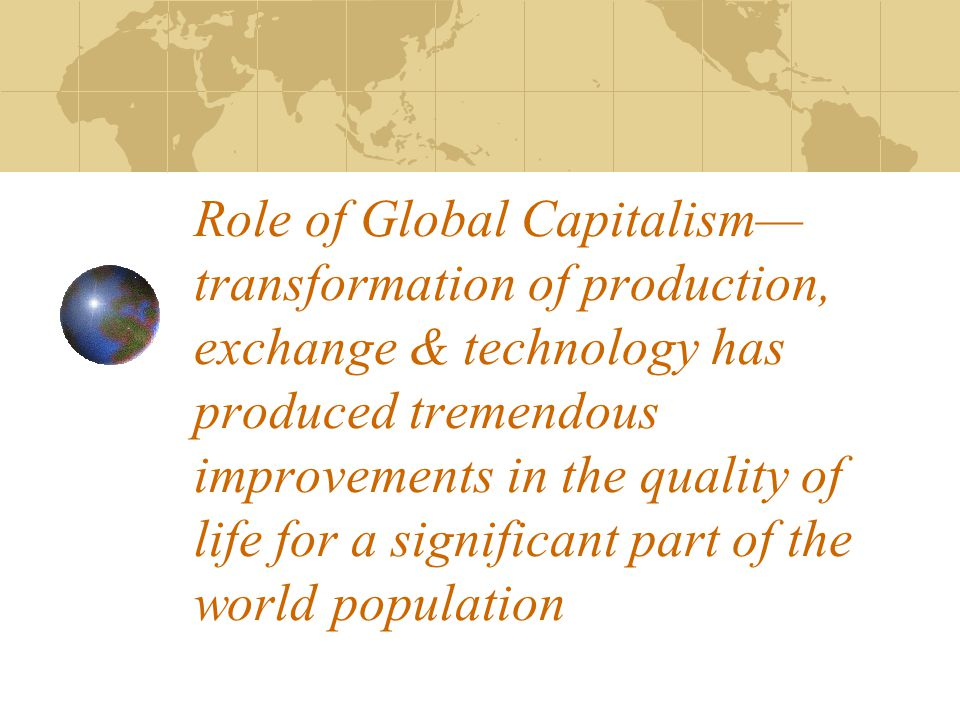 Role of Global Capitalism— transformation of production, exchange & technology has produced tremendous improvements in the quality of life for a significant part of the world population