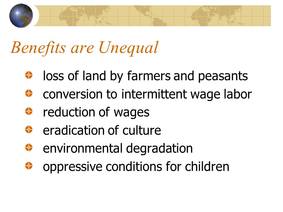 Benefits are Unequal loss of land by farmers and peasants conversion to intermittent wage labor reduction of wages eradication of culture environmental degradation oppressive conditions for children