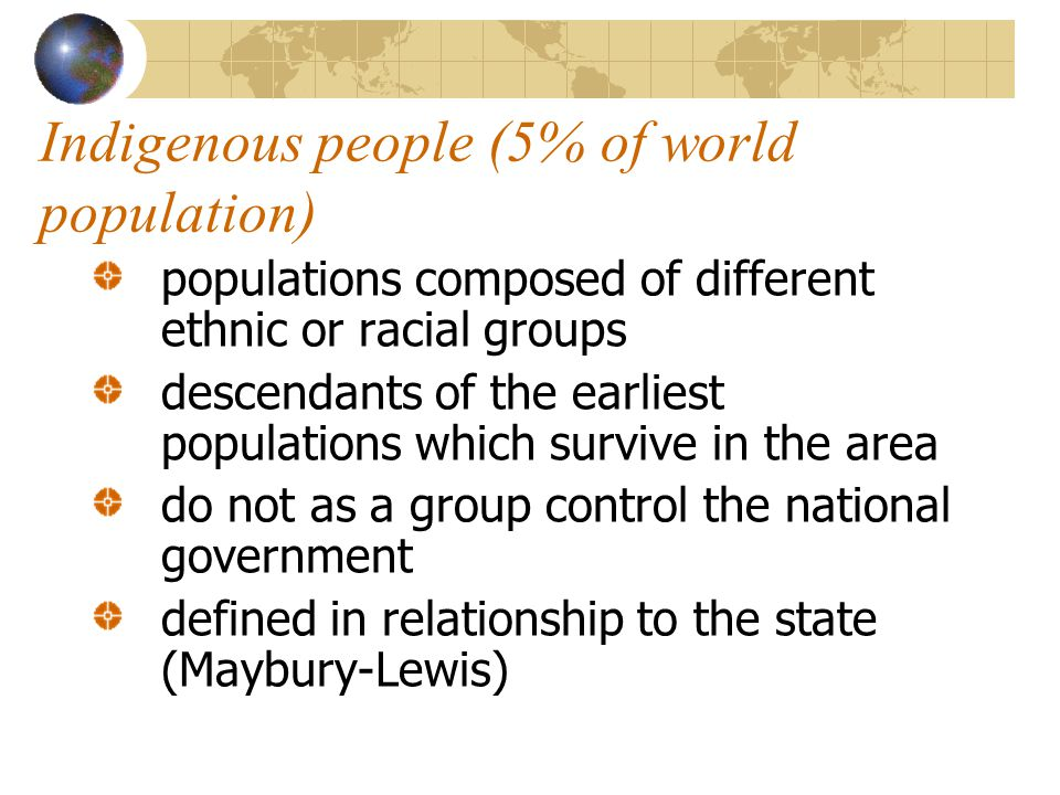 Indigenous people (5% of world population) populations composed of different ethnic or racial groups descendants of the earliest populations which survive in the area do not as a group control the national government defined in relationship to the state (Maybury-Lewis)