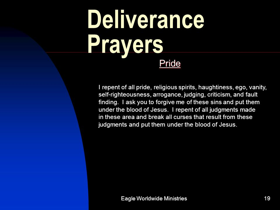 Eagle Worldwide Ministries19 Deliverance Prayers Pride I repent of all pride, religious spirits, haughtiness, ego, vanity, self-righteousness, arrogan