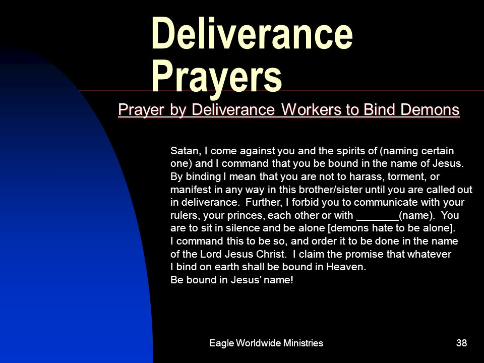 Eagle Worldwide Ministries38 Deliverance Prayers Prayer by Deliverance Workers to Bind Demons Satan, I come against you and the spirits of (naming cer