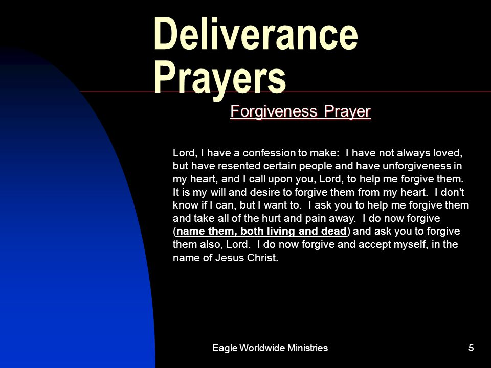 Eagle Worldwide Ministries5 Deliverance Prayers Forgiveness Prayer Lord, I have a confession to make: I have not always loved, but have resented certa