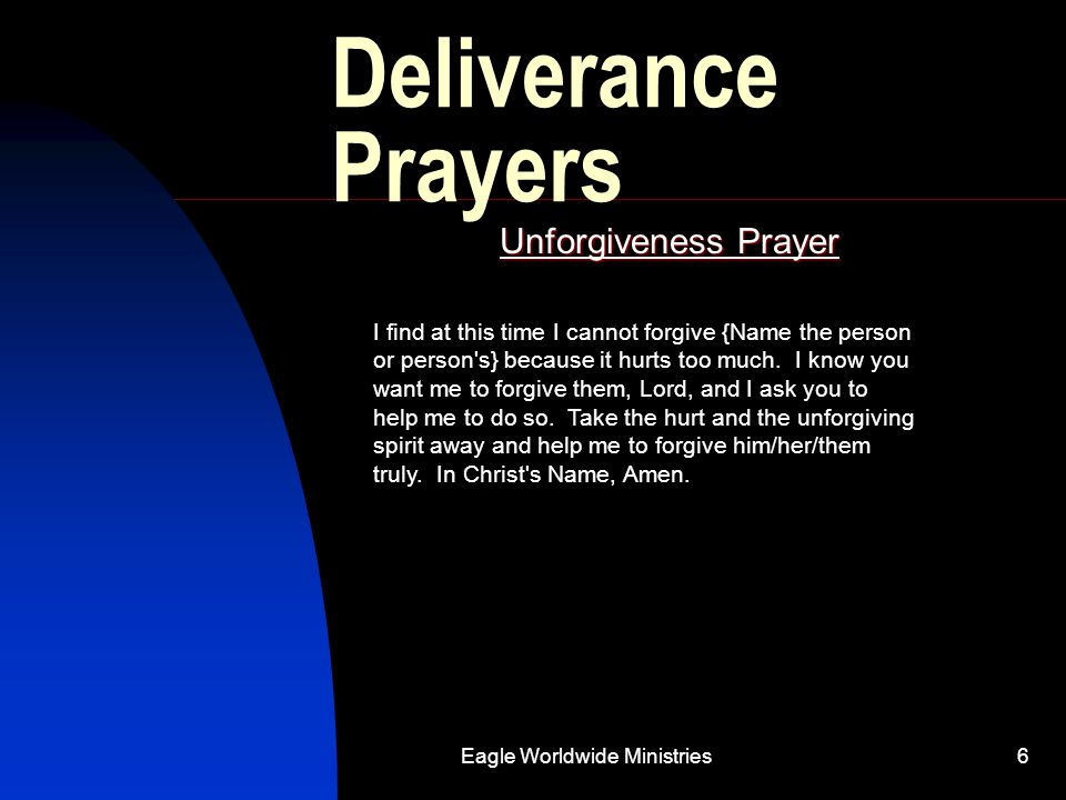 Eagle Worldwide Ministries6 Deliverance Prayers Unforgiveness Prayer I find at this time I cannot forgive {Name the person or person's} because it hur