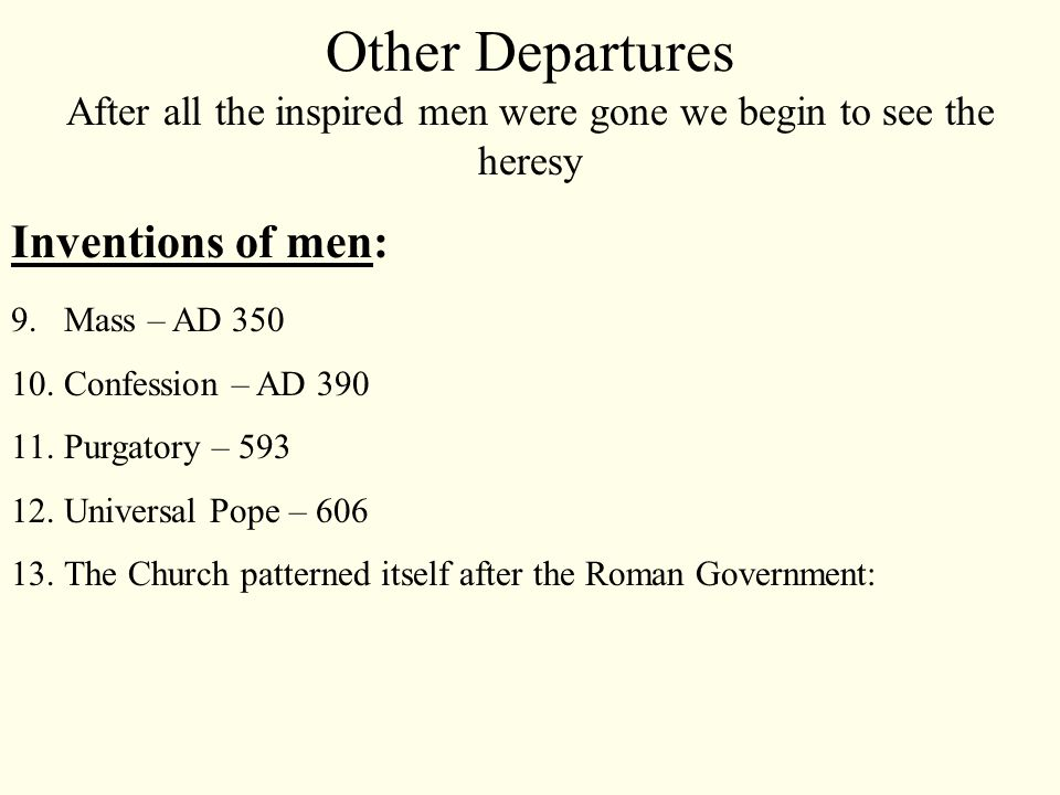 After all the inspired men were gone we begin to see the heresy Inventions of men: 9.Mass – AD 350 10.Confession – AD 390 11.Purgatory – 593 12.Universal Pope – 606 13.The Church patterned itself after the Roman Government: Other Departures