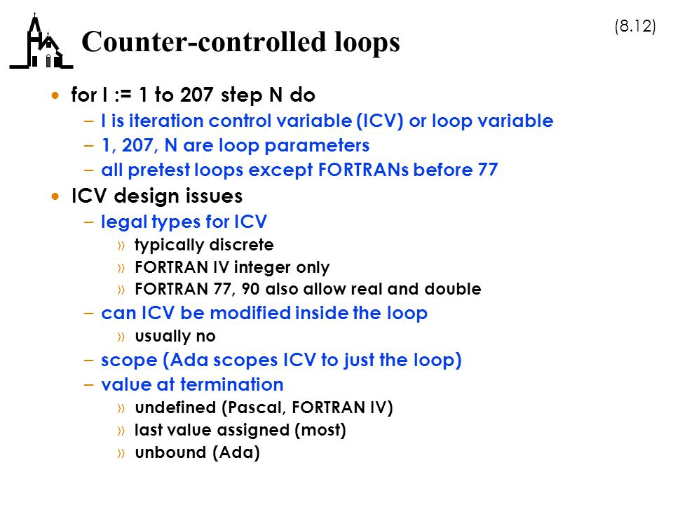 (8.12) Counter-controlled loops  for I := 1 to 207 step N do – I is iteration control variable (ICV) or loop variable – 1, 207, N are loop parameters – all pretest loops except FORTRANs before 77  ICV design issues – legal types for ICV » typically discrete » FORTRAN IV integer only » FORTRAN 77, 90 also allow real and double – can ICV be modified inside the loop » usually no – scope (Ada scopes ICV to just the loop) – value at termination » undefined (Pascal, FORTRAN IV) » last value assigned (most) » unbound (Ada)