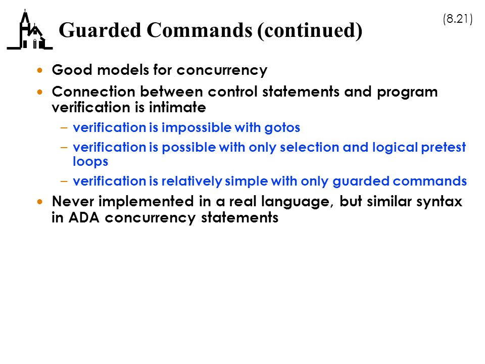 (8.21) Guarded Commands (continued)  Good models for concurrency  Connection between control statements and program verification is intimate – verification is impossible with gotos – verification is possible with only selection and logical pretest loops – verification is relatively simple with only guarded commands  Never implemented in a real language, but similar syntax in ADA concurrency statements