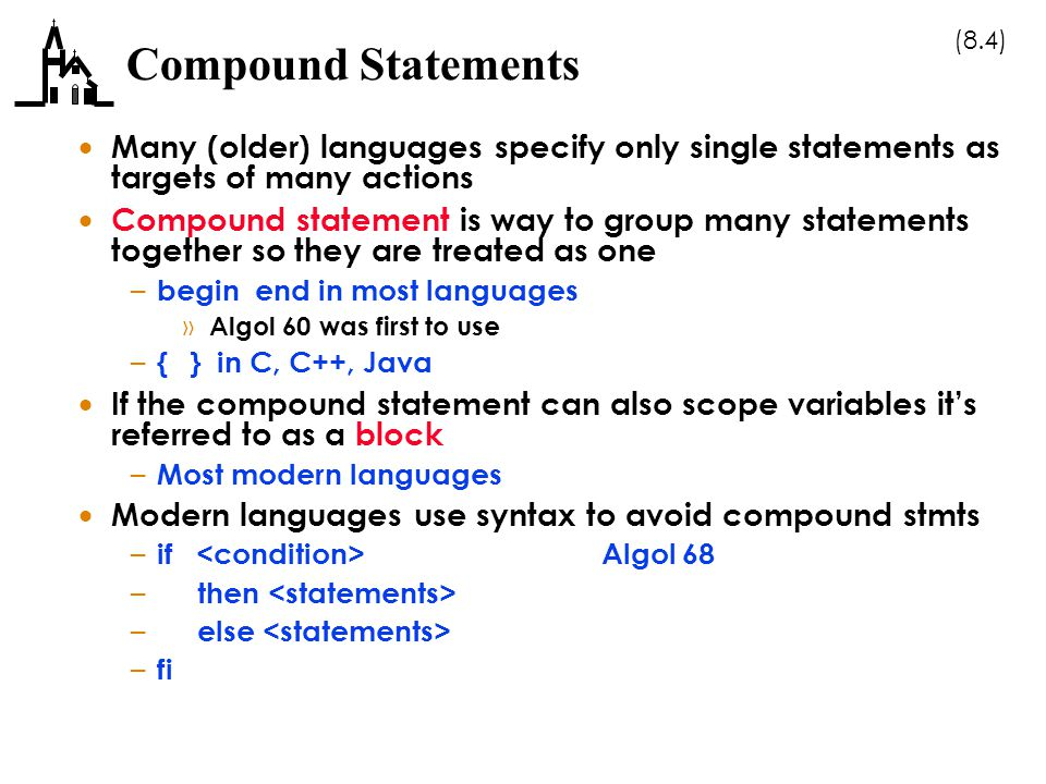 (8.4) Compound Statements  Many (older) languages specify only single statements as targets of many actions  Compound statement is way to group many statements together so they are treated as one – begin end in most languages » Algol 60 was first to use – { } in C, C++, Java  If the compound statement can also scope variables it's referred to as a block – Most modern languages  Modern languages use syntax to avoid compound stmts – if Algol 68 – then – else – fi