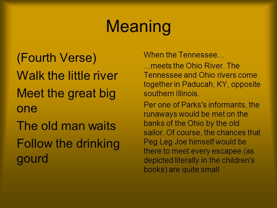 Meaning (Fourth Verse) Walk the little river Meet the great big one The old man waits Follow the drinking gourd When the Tennessee......meets the Ohio River.
