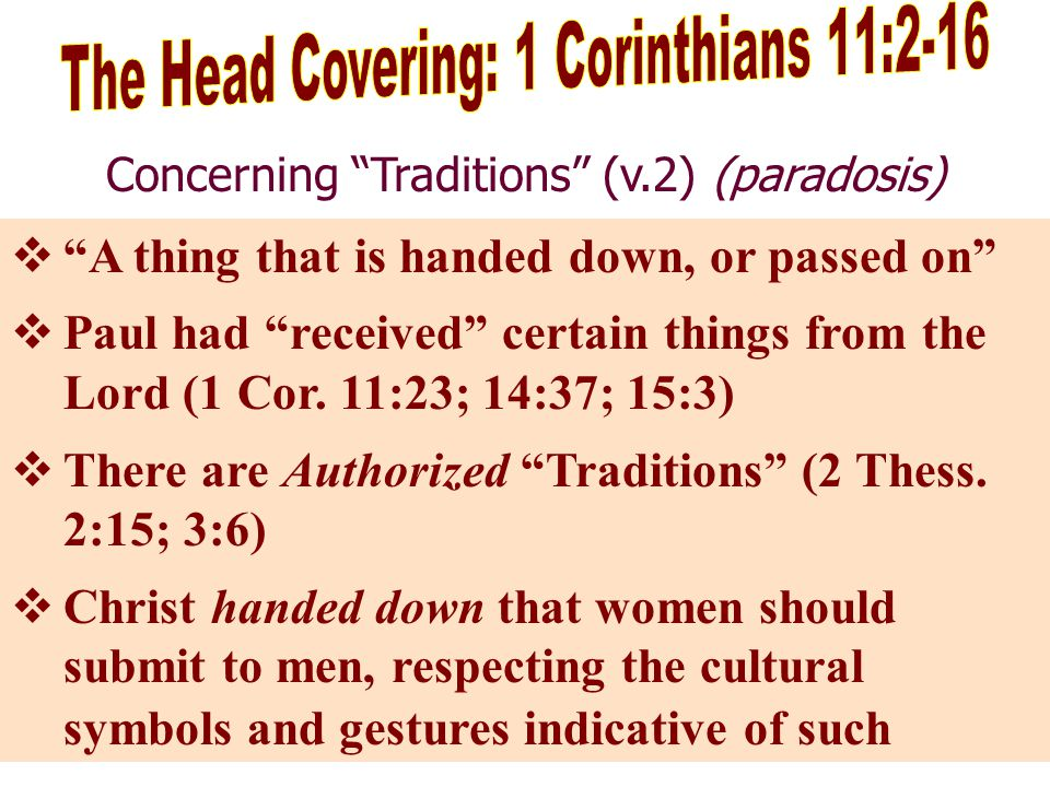 Concerning Traditions (v.2) (paradosis)  A thing that is handed down, or passed on  Paul had received certain things from the Lord (1 Cor.