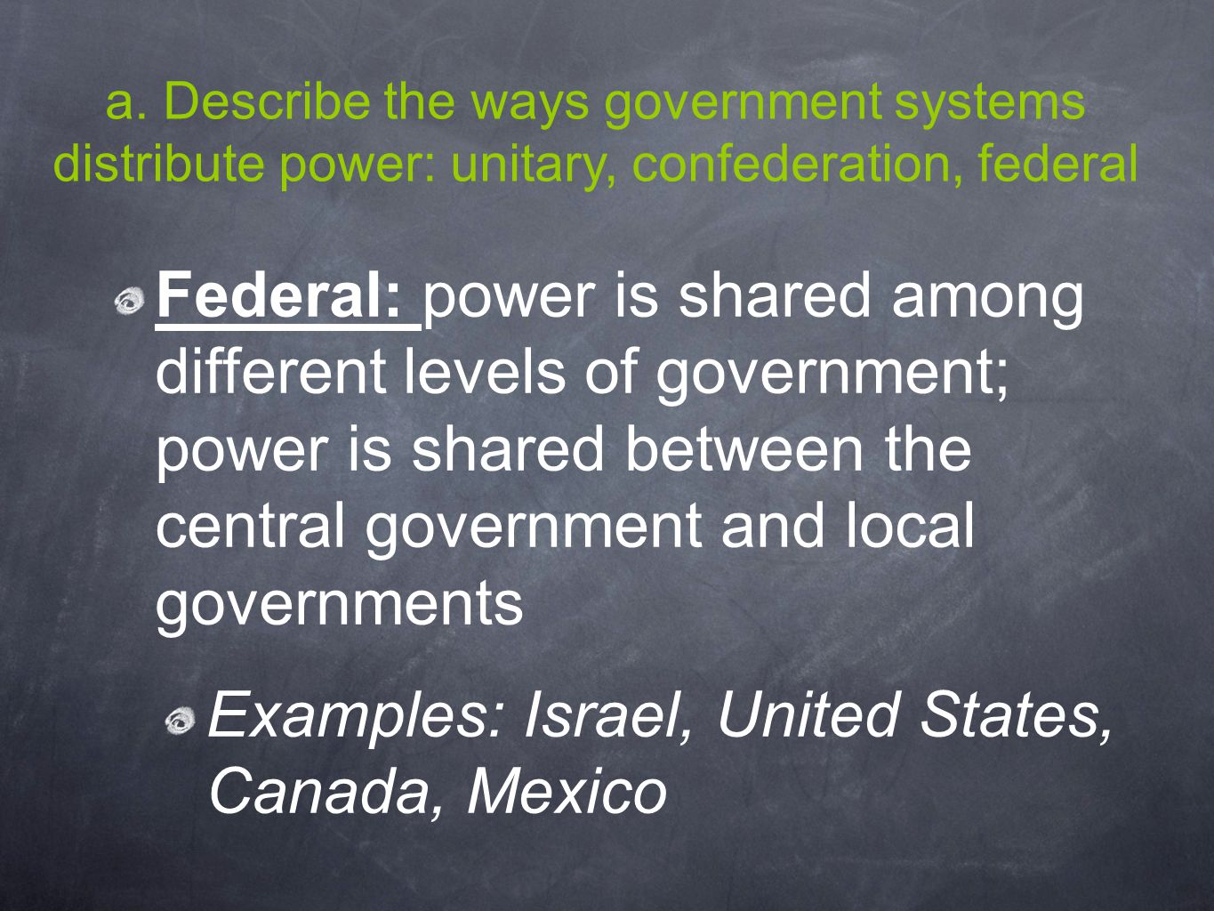a. Describe the ways government systems distribute power: unitary, confederation, federal Federal: power is shared among different levels of governmen