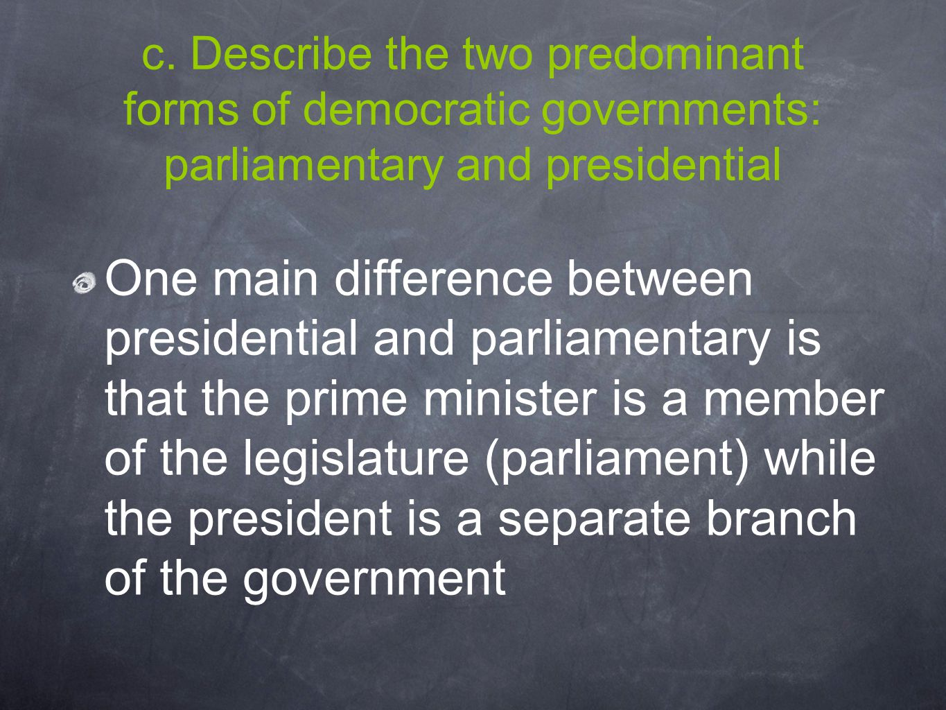 c. Describe the two predominant forms of democratic governments: parliamentary and presidential One main difference between presidential and parliamen